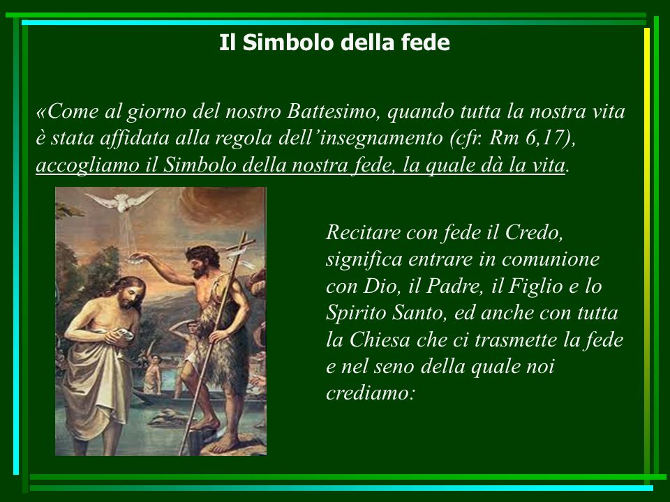 Il Simbolo della fede «Come al giorno del nostro Battesimo, quando tutta la nostra vita è stata affidata alla regola dellinsegnamento (cfr. Rm 6,17),