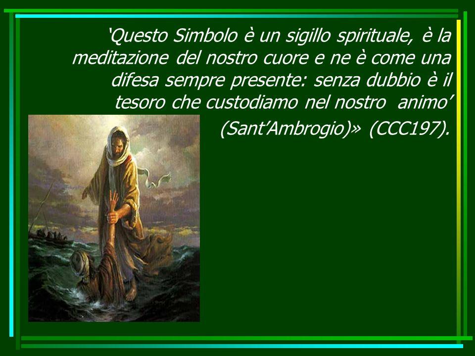 Questo Simbolo è un sigillo spirituale, è la meditazione del nostro cuore e ne è come una difesa sempre presente: senza dubbio è il tesoro che custodiamo nel nostro animo (SantAmbrogio)» (CCC197).