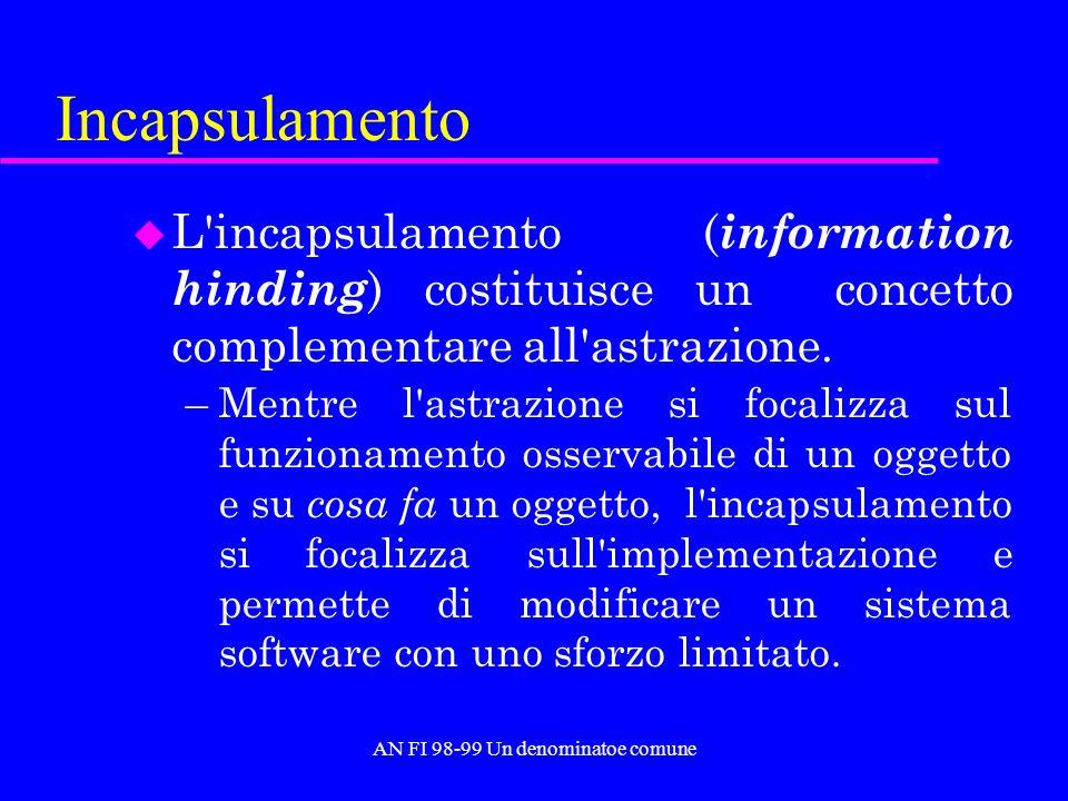 AN FI 98-99 Un denominatoe comune Incapsulamento u L incapsulamento ( information hinding ) costituisce un concetto complementare all astrazione.
