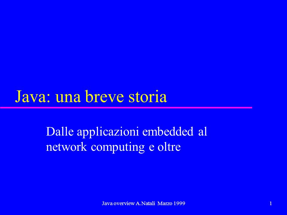 Java overview A.Natali Marzo 19992 Java: linizio u Nasce nel 1966, per applicazioni embedded u Si diffonde attraverso il concetto di applet –permette di estendere il lato client di applicazioni basate su web con applicazioni sicure ed eseguibili ovunque –segue il modello ad oggetti del C++ con grosse semplificazioni –permette di costruire interfacce grafiche indipendenti dalla piattaforma