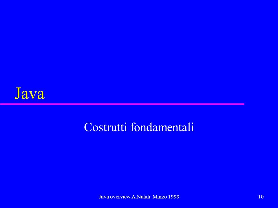 Java overview A.Natali Marzo 199910 Java Costrutti fondamentali
