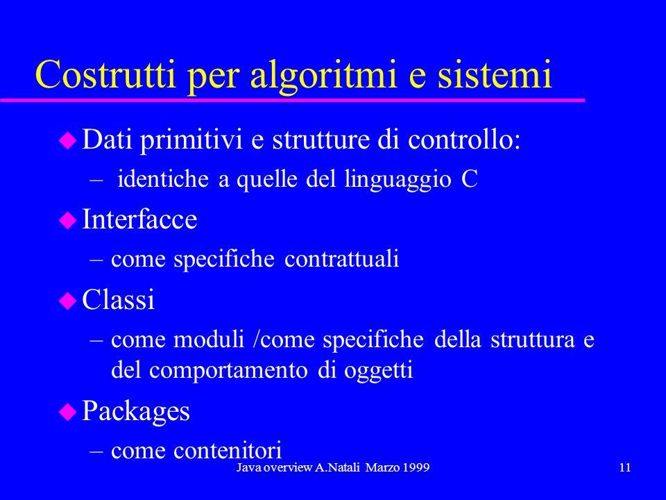 Java overview A.Natali Marzo 199911 Costrutti per algoritmi e sistemi u Dati primitivi e strutture di controllo: – identiche a quelle del linguaggio C u Interfacce –come specifiche contrattuali u Classi –come moduli /come specifiche della struttura e del comportamento di oggetti u Packages –come contenitori