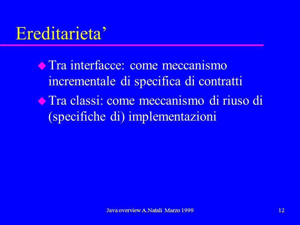 Java overview A.Natali Marzo 199912 Ereditarieta u Tra interfacce: come meccanismo incrementale di specifica di contratti u Tra classi: come meccanism