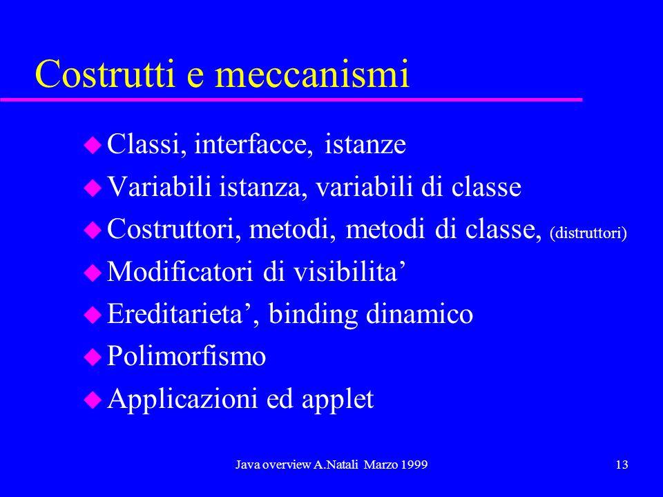 Java overview A.Natali Marzo 199913 Costrutti e meccanismi u Classi, interfacce, istanze u Variabili istanza, variabili di classe u Costruttori, metod