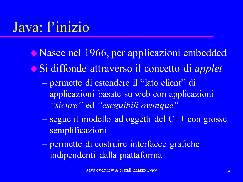 Java overview A.Natali Marzo 19992 Java: linizio u Nasce nel 1966, per applicazioni embedded u Si diffonde attraverso il concetto di applet –permette