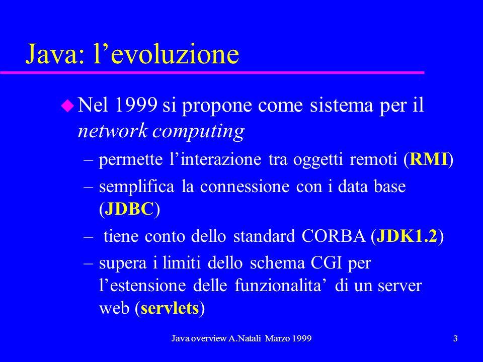 Java overview A.Natali Marzo 19993 Java: levoluzione u Nel 1999 si propone come sistema per il network computing –permette linterazione tra oggetti remoti (RMI) –semplifica la connessione con i data base (JDBC) – tiene conto dello standard CORBA (JDK1.2) –supera i limiti dello schema CGI per lestensione delle funzionalita di un server web (servlets)