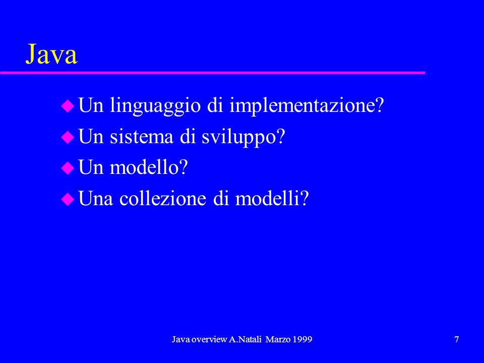 Java overview A.Natali Marzo 19997 Java u Un linguaggio di implementazione? u Un sistema di sviluppo? u Un modello? u Una collezione di modelli?