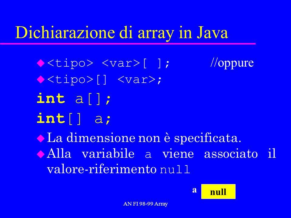 AN FI 98-99 Array Dichiarazione di array in Java [ ]; //oppure u [] ; int a[]; int[] a; u La dimensione non è specificata. Alla variabile a viene asso