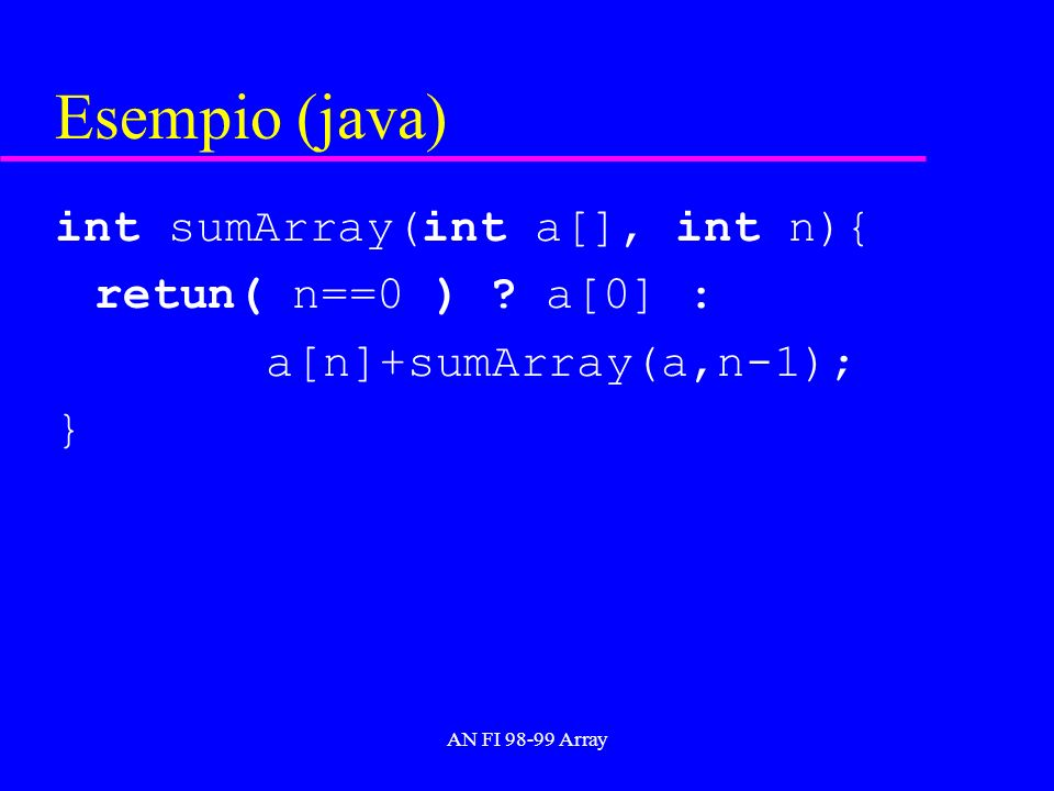 AN FI 98-99 Array Esempio (java) int sumArray(int a[], int n){ retun( n==0 ) .