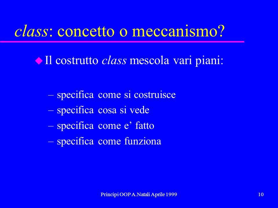 Principi OOP A.Natali Aprile 199910 class: concetto o meccanismo? u Il costrutto class mescola vari piani: –specifica come si costruisce –specifica co