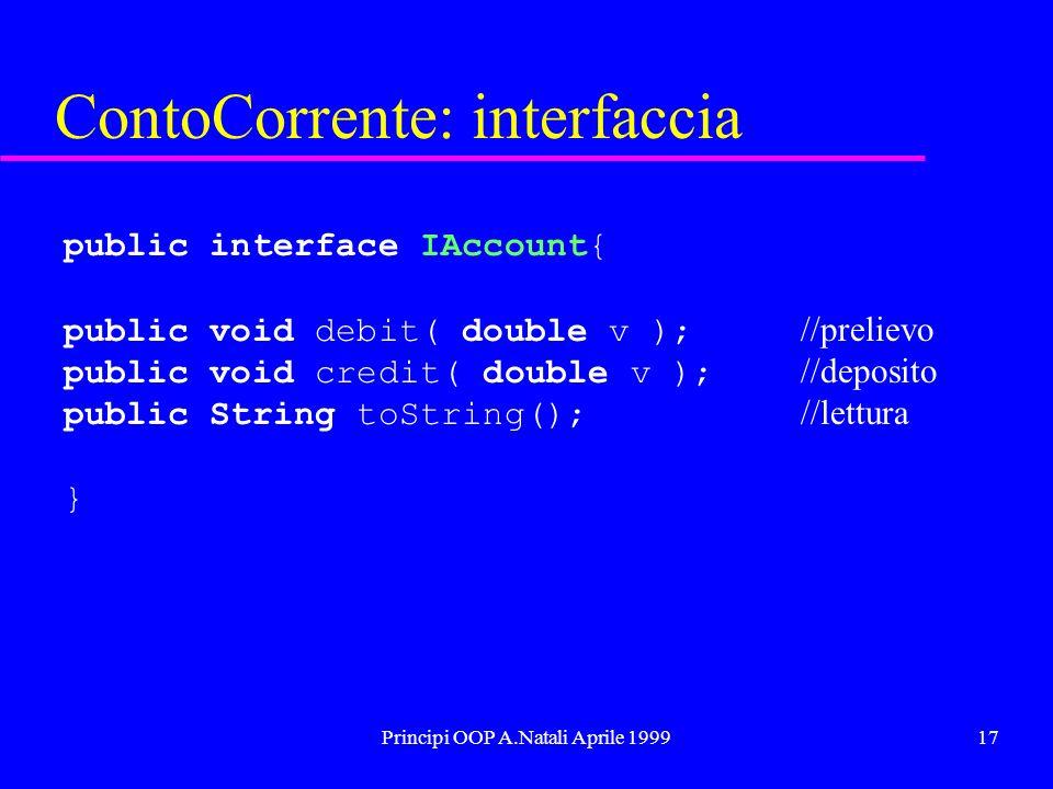 Principi OOP A.Natali Aprile 199917 ContoCorrente: interfaccia public interface IAccount{ public void debit( double v ); //prelievo public void credit( double v ); //deposito public String toString(); //lettura }