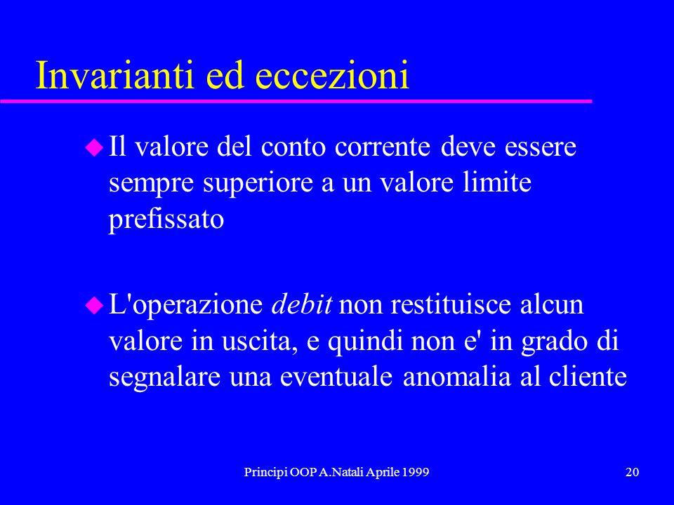 Principi OOP A.Natali Aprile 199920 Invarianti ed eccezioni u Il valore del conto corrente deve essere sempre superiore a un valore limite prefissato