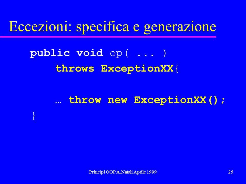 Principi OOP A.Natali Aprile 199925 Eccezioni: specifica e generazione public void op(... ) throws ExceptionXX{ … throw new ExceptionXX(); }