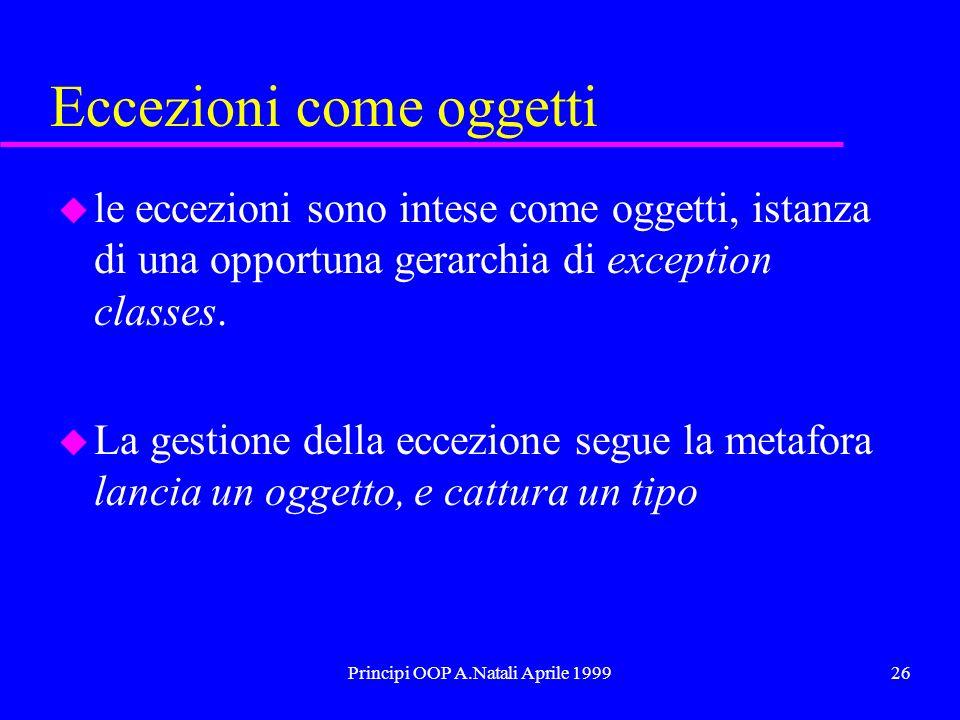 Principi OOP A.Natali Aprile 199926 Eccezioni come oggetti u le eccezioni sono intese come oggetti, istanza di una opportuna gerarchia di exception cl