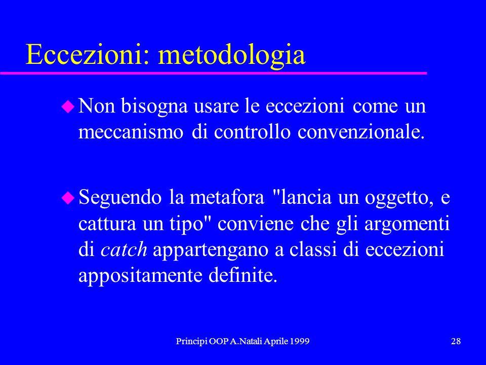 Principi OOP A.Natali Aprile 199928 Eccezioni: metodologia u Non bisogna usare le eccezioni come un meccanismo di controllo convenzionale. u Seguendo
