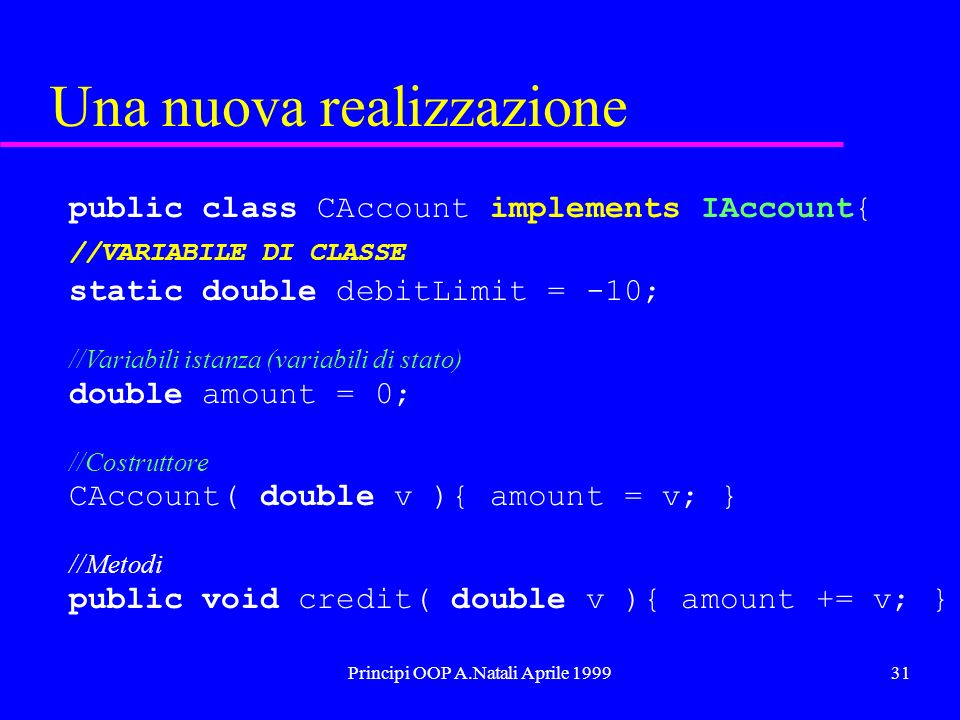 Principi OOP A.Natali Aprile 199931 Una nuova realizzazione public class CAccount implements IAccount{ //VARIABILE DI CLASSE static double debitLimit = -10; //Variabili istanza (variabili di stato) double amount = 0; //Costruttore CAccount( double v ){ amount = v; } //Metodi public void credit( double v ){ amount += v; }