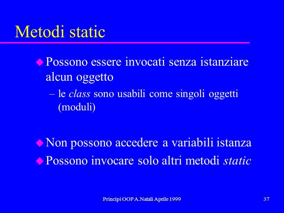 Principi OOP A.Natali Aprile 199937 Metodi static u Possono essere invocati senza istanziare alcun oggetto –le class sono usabili come singoli oggetti (moduli) u Non possono accedere a variabili istanza u Possono invocare solo altri metodi static