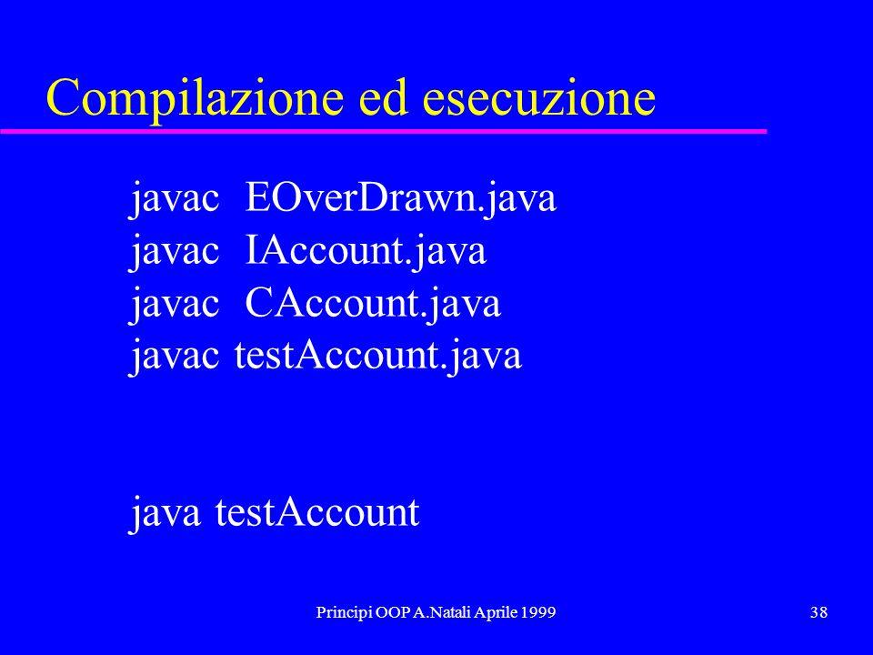 Principi OOP A.Natali Aprile 199938 Compilazione ed esecuzione javac EOverDrawn.java javac IAccount.java javac CAccount.java javac testAccount.java java testAccount