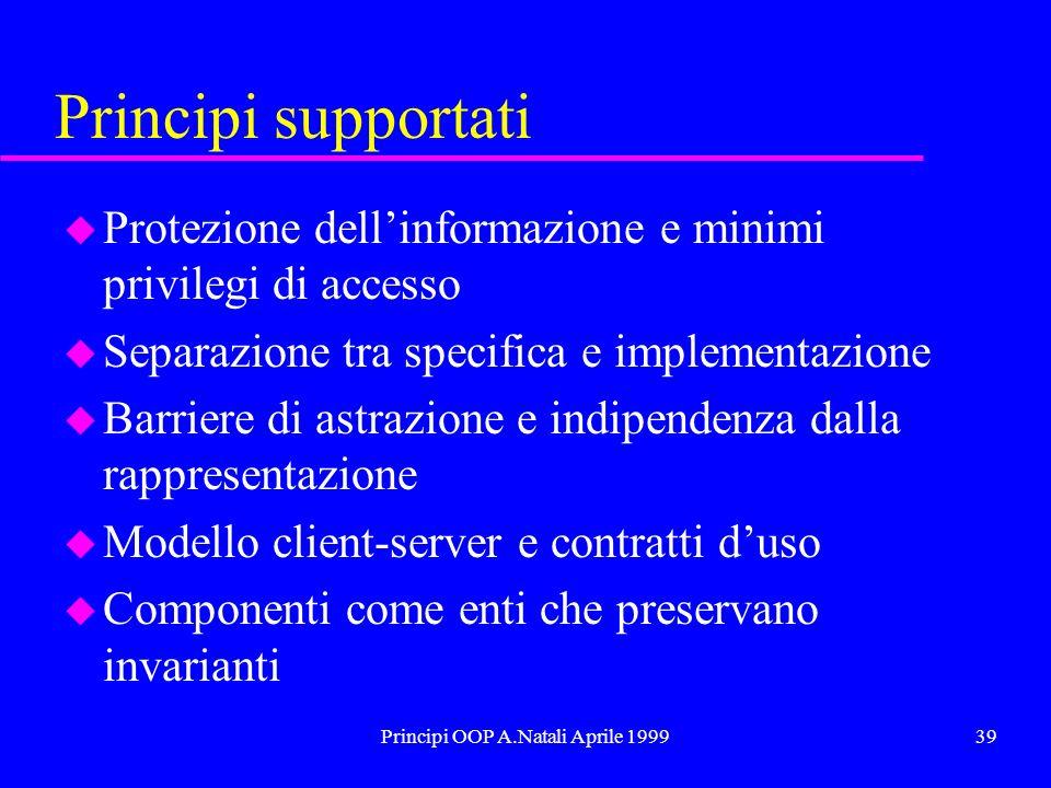 Principi OOP A.Natali Aprile 199939 Principi supportati u Protezione dellinformazione e minimi privilegi di accesso u Separazione tra specifica e impl