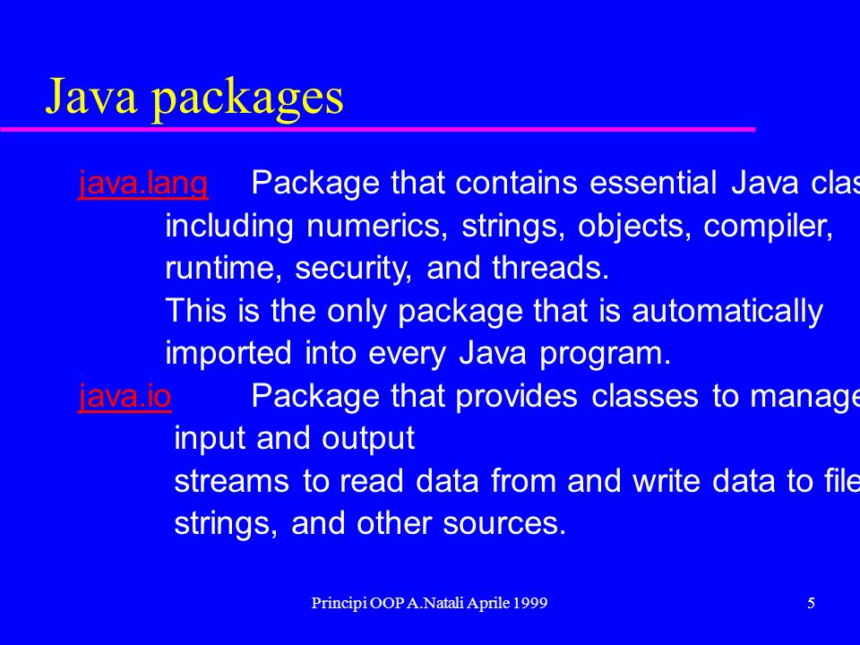 Principi OOP A.Natali Aprile 19996 Java packages java.utiljava.util Package that contains miscellaneous utility classes, including generic data structures, bit sets, time, date, string manipulation, random number generation, system properties, notification, and enumeration of data structures.