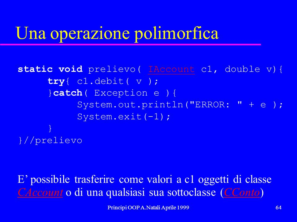 Principi OOP A.Natali Aprile 199964 Una operazione polimorfica static void prelievo( IAccount c1, double v){IAccount try{c1.debit( v ); }catch( Exception e ){ System.out.println( ERROR: + e ); System.exit(-1); } }//prelievo E possibile trasferire come valori a c1 oggetti di classe CAccountCAccount o di una qualsiasi sua sottoclasse (CConto)CConto