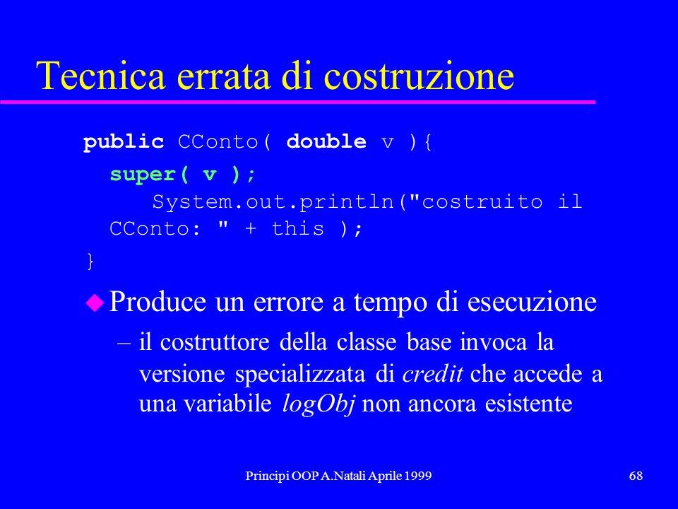 Principi OOP A.Natali Aprile 199968 Tecnica errata di costruzione public CConto( double v ){ super( v ); System.out.println( costruito il CConto: + this ); } u Produce un errore a tempo di esecuzione –il costruttore della classe base invoca la versione specializzata di credit che accede a una variabile logObj non ancora esistente