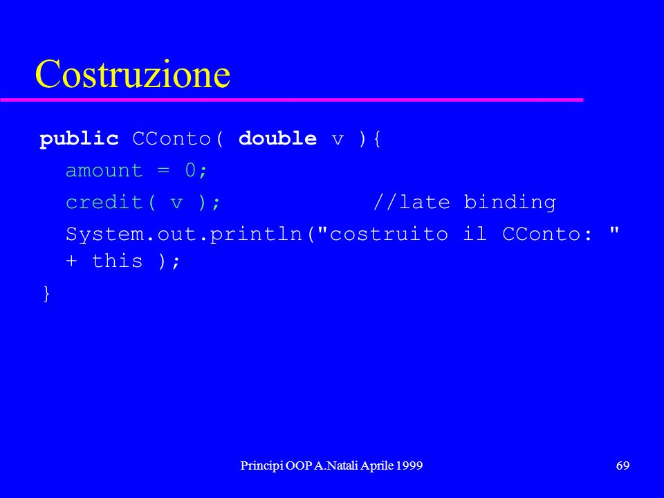 Principi OOP A.Natali Aprile 199969 Costruzione public CConto( double v ){ amount = 0; credit( v );//late binding System.out.println( costruito il CConto: + this ); }