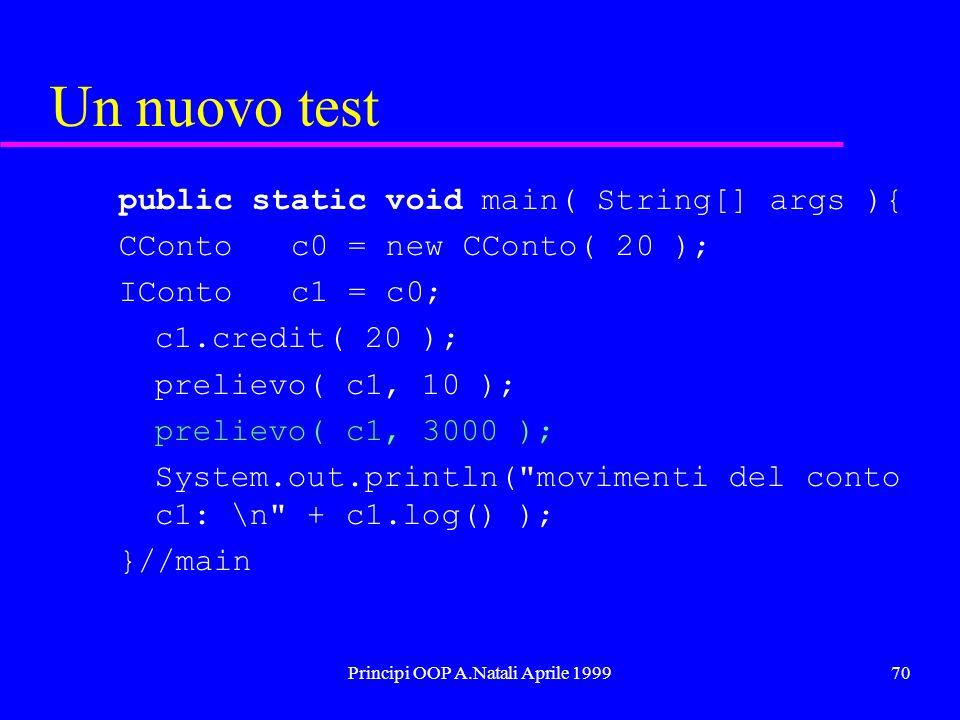 Principi OOP A.Natali Aprile 199970 Un nuovo test public static void main( String[] args ){ CConto c0 = new CConto( 20 ); IConto c1 = c0; c1.credit( 20 ); prelievo( c1, 10 ); prelievo( c1, 3000 ); System.out.println( movimenti del conto c1: \n + c1.log() ); }//main