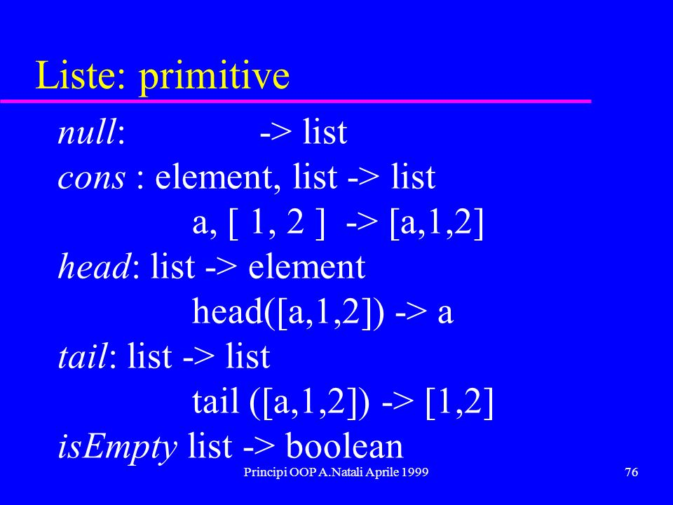 Principi OOP A.Natali Aprile 199977 Delete: element el, list l1 -> list if( isEmpty(l1) ) return l1; if( equal( head(l1), el ) return delete( el, tail(l1) ); return cons(head(l1), delete( el, tail(l1) ); Eliminazione di un elemento