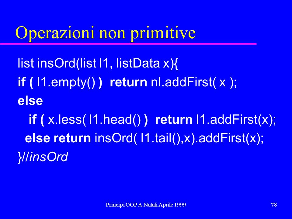Principi OOP A.Natali Aprile 199978 Operazioni non primitive list insOrd(list l1, listData x){ if ( l1.empty() ) return nl.addFirst( x ); else if ( x.less( l1.head() ) return l1.addFirst(x); else return insOrd( l1.tail(),x).addFirst(x); }//insOrd