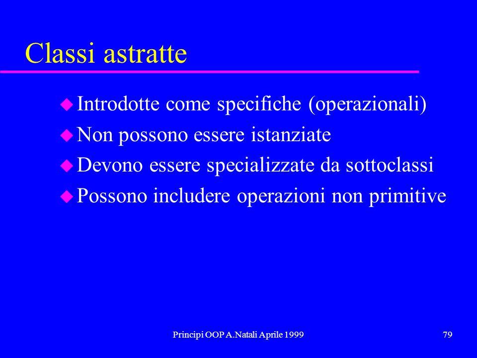 Principi OOP A.Natali Aprile 199979 Classi astratte u Introdotte come specifiche (operazionali) u Non possono essere istanziate u Devono essere specializzate da sottoclassi u Possono includere operazioni non primitive