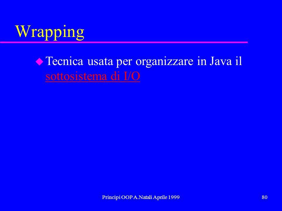 Principi OOP A.Natali Aprile 199980 Wrapping u Tecnica usata per organizzare in Java il sottosistema di I/O sottosistema di I/O