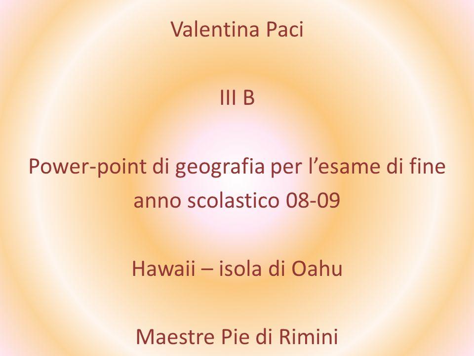 Valentina Paci III B Power-point di geografia per lesame di fine anno scolastico 08-09 Hawaii – isola di Oahu Maestre Pie di Rimini