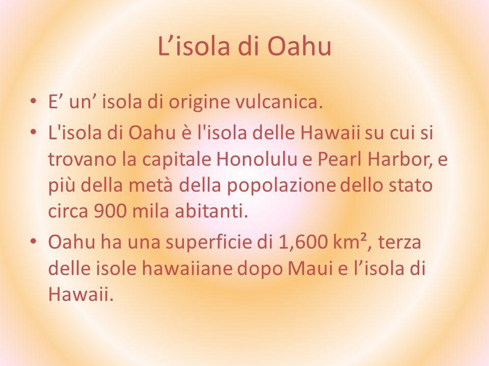 Lisola di Oahu E un isola di origine vulcanica. L'isola di Oahu è l'isola delle Hawaii su cui si trovano la capitale Honolulu e Pearl Harbor, e più de