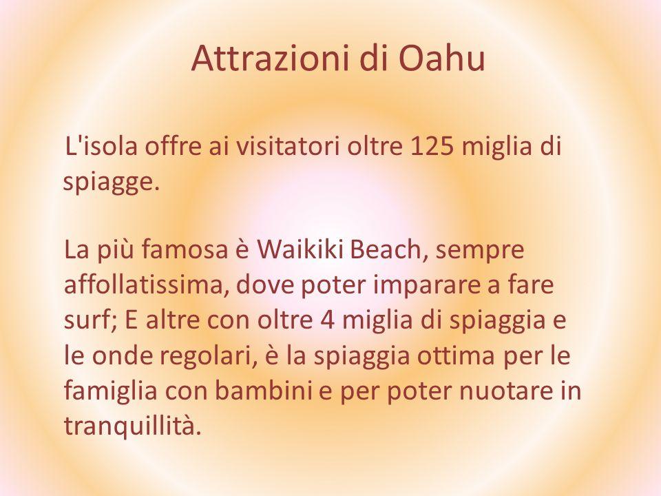 Attrazioni di Oahu L'isola offre ai visitatori oltre 125 miglia di spiagge. La più famosa è Waikiki Beach, sempre affollatissima, dove poter imparare