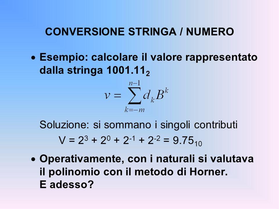 CONVERSIONE STRINGA / NUMERO Esempio: calcolare il valore rappresentato dalla stringa 1001.11 2 Soluzione: si sommano i singoli contributi V = 2 3 + 2