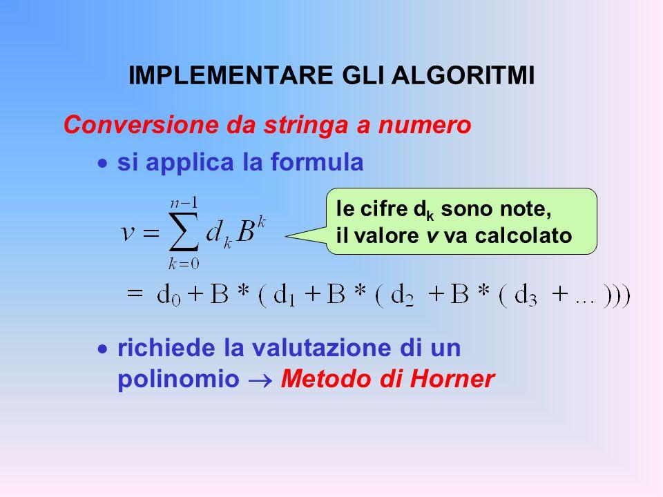 IMPLEMENTARE GLI ALGORITMI Conversione da stringa a numero si applica la formula richiede la valutazione di un polinomio Metodo di Horner le cifre d k