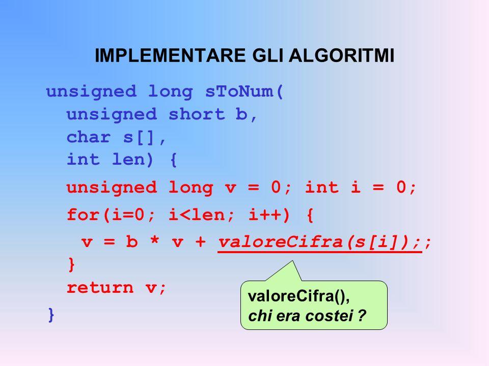 IMPLEMENTARE GLI ALGORITMI unsigned long sToNum( unsigned short b, char s[], int len) { unsigned long v = 0; int i = 0; for(i=0; i<len; i++) { v = b *