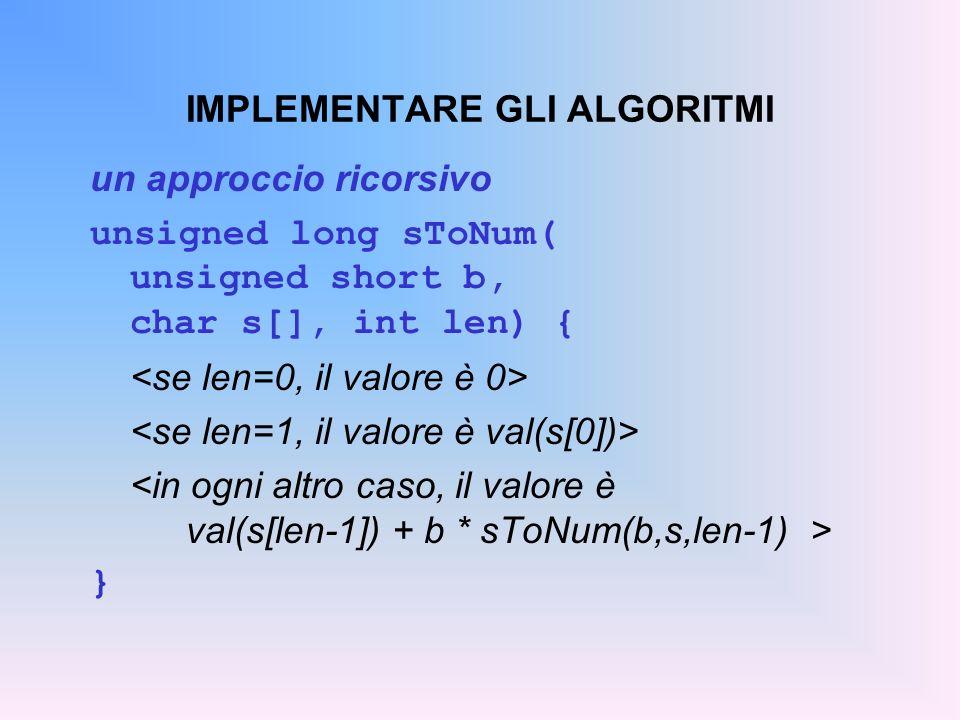 IMPLEMENTARE GLI ALGORITMI un approccio ricorsivo unsigned long sToNum( unsigned short b, char s[], int len) { }