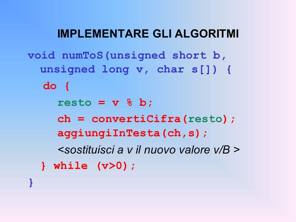 IMPLEMENTARE GLI ALGORITMI void numToS(unsigned short b, unsigned long v, char s[]) { do { resto = v % b; ch = convertiCifra(resto); aggiungiInTesta(c