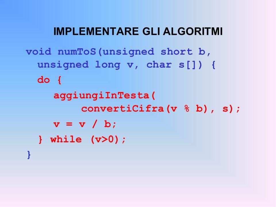 IMPLEMENTARE GLI ALGORITMI void numToS(unsigned short b, unsigned long v, char s[]) { do { aggiungiInTesta( convertiCifra(v % b), s); v = v / b; } whi
