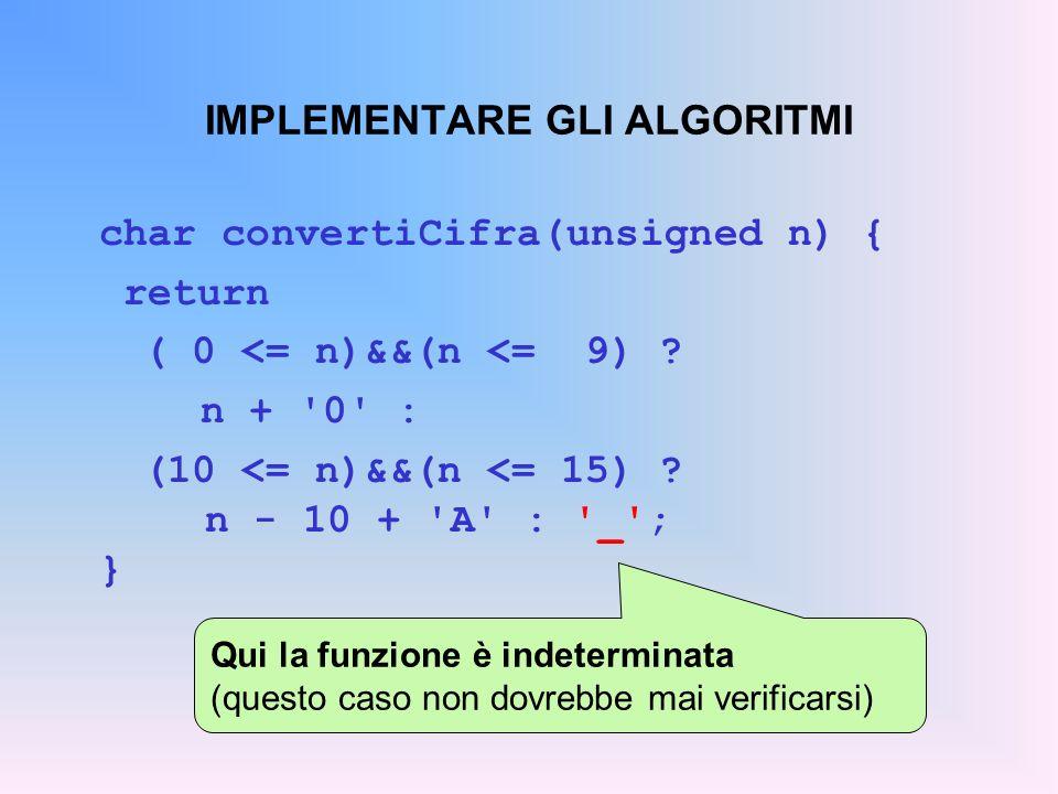 IMPLEMENTARE GLI ALGORITMI char convertiCifra(unsigned n) { return ( 0 <= n)&&(n <= 9) ? n + '0' : (10 <= n)&&(n <= 15) ? n - 10 + 'A' : '_'; } Qui la
