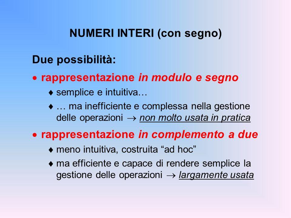 NUMERI INTERI (con segno) Due possibilità: rappresentazione in modulo e segno semplice e intuitiva… … ma inefficiente e complessa nella gestione delle