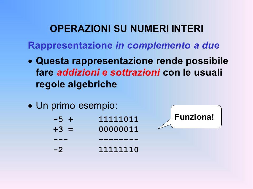 OPERAZIONI SU NUMERI INTERI Rappresentazione in complemento a due Questa rappresentazione rende possibile fare addizioni e sottrazioni con le usuali r
