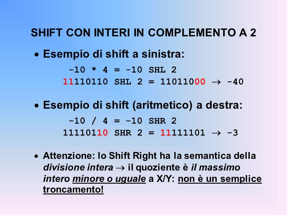 SHIFT CON INTERI IN COMPLEMENTO A 2 Esempio di shift a sinistra: -10 * 4 = -10 SHL 2 11110110 SHL 2 = 11011000 -40 Esempio di shift (aritmetico) a des