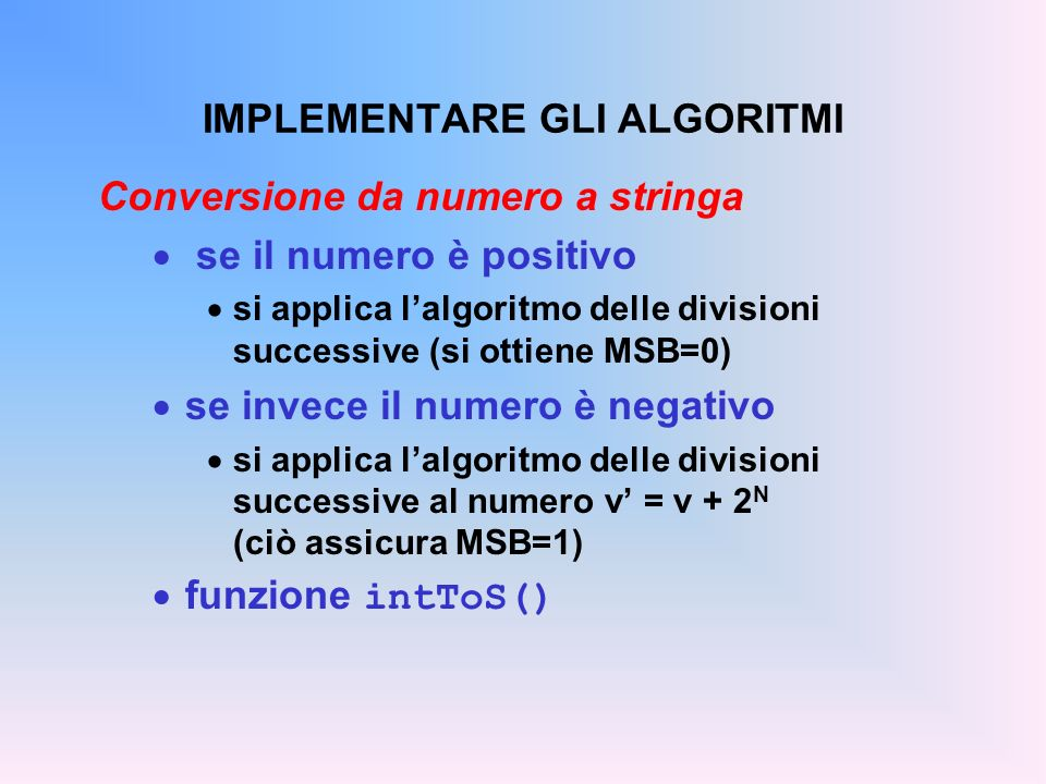IMPLEMENTARE GLI ALGORITMI Conversione da numero a stringa se il numero è positivo si applica lalgoritmo delle divisioni successive (si ottiene MSB=0)
