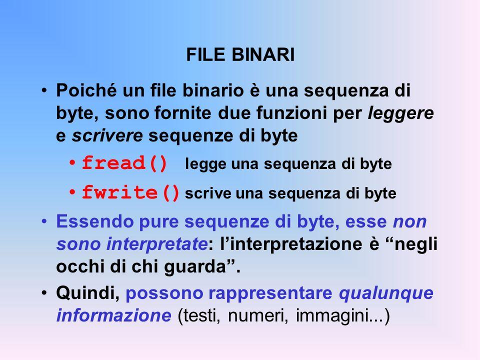 FILE BINARI Poiché un file binario è una sequenza di byte, sono fornite due funzioni per leggere e scrivere sequenze di byte fread() legge una sequenz