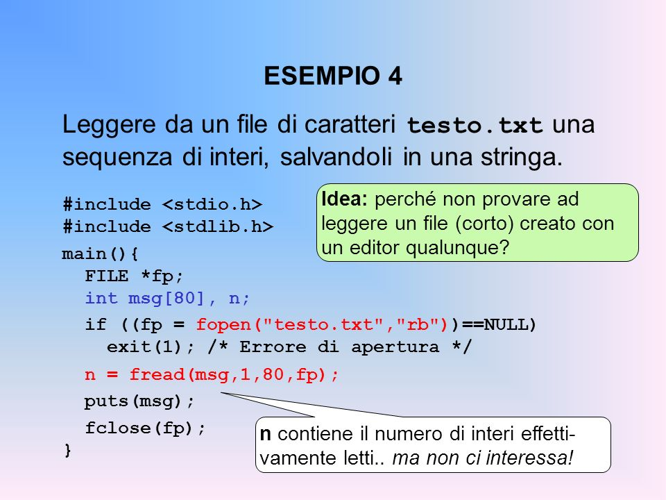 ESEMPIO 4 Leggere da un file di caratteri testo.txt una sequenza di interi, salvandoli in una stringa. #include main(){ FILE *fp; int msg[80], n; if (