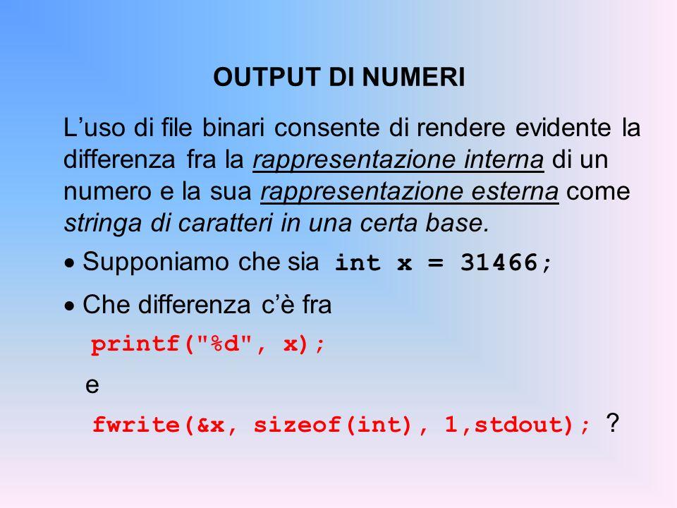 OUTPUT DI NUMERI Luso di file binari consente di rendere evidente la differenza fra la rappresentazione interna di un numero e la sua rappresentazione