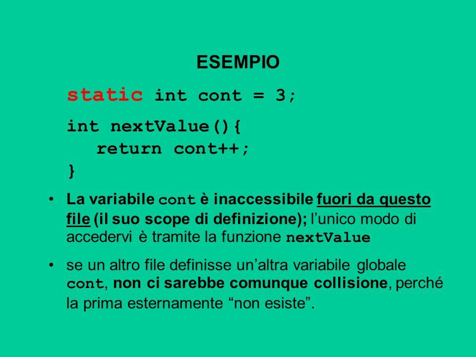 ESEMPIO static int cont = 3; int nextValue(){ return cont++; } La variabile cont è inaccessibile fuori da questo file (il suo scope di definizione); lunico modo di accedervi è tramite la funzione nextValue se un altro file definisse unaltra variabile globale cont, non ci sarebbe comunque collisione, perché la prima esternamente non esiste.